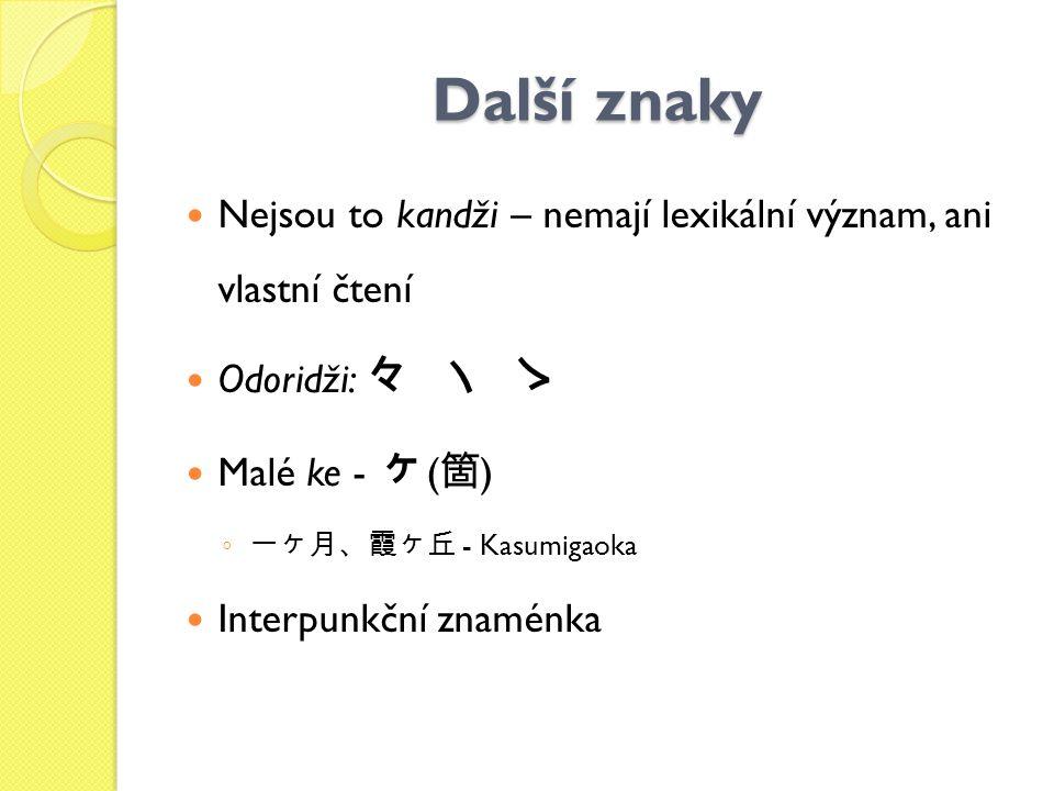 Další znaky Nejsou to kandži – nemají lexikální význam, ani vlastní čtení Odoridži: 々 ヽ ゝ Malé ke - ヶ ( 箇 ) ◦ 一ヶ月、霞ヶ丘 - Kasumigaoka Interpunkční znamé