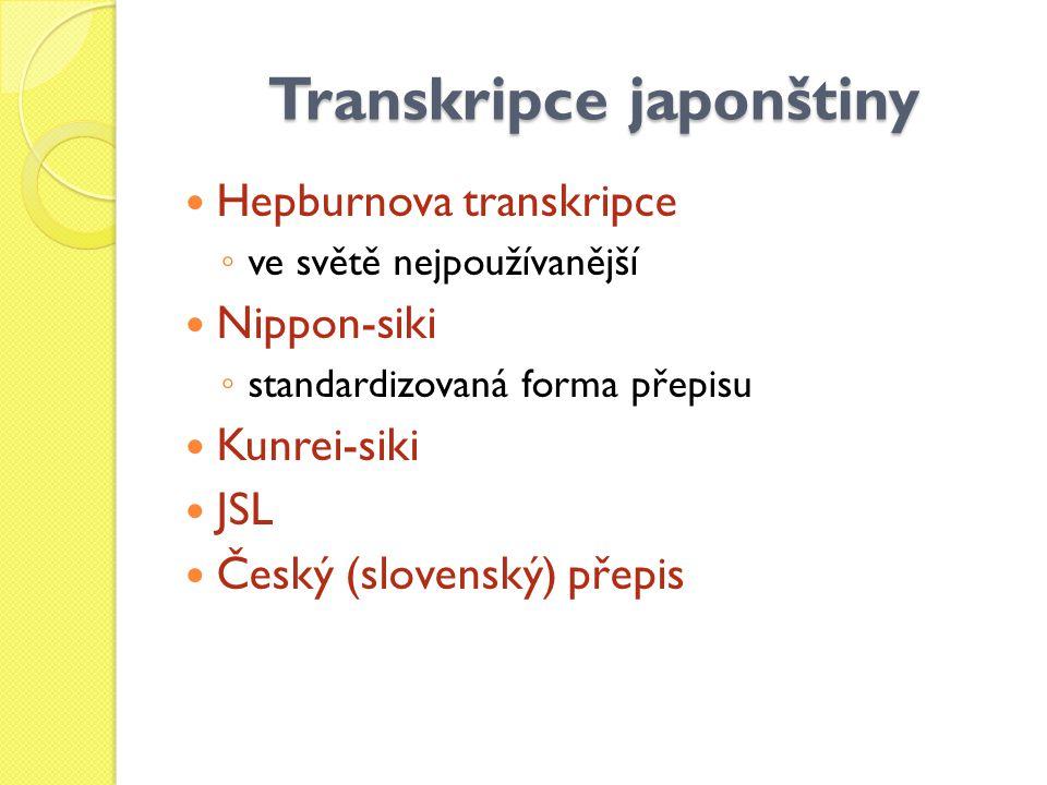 Transkripce japonštiny Hepburnova transkripce ◦ ve světě nejpoužívanější Nippon-siki ◦ standardizovaná forma přepisu Kunrei-siki JSL Český (slovenský)