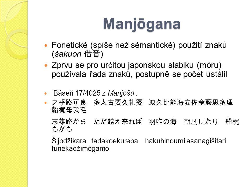 Manjōgana Fonetické (spíše než sémantické) použití znaků (šakuon 借音 ) Zprvu se pro určitou japonskou slabiku (móru) používala řada znaků, postupně se