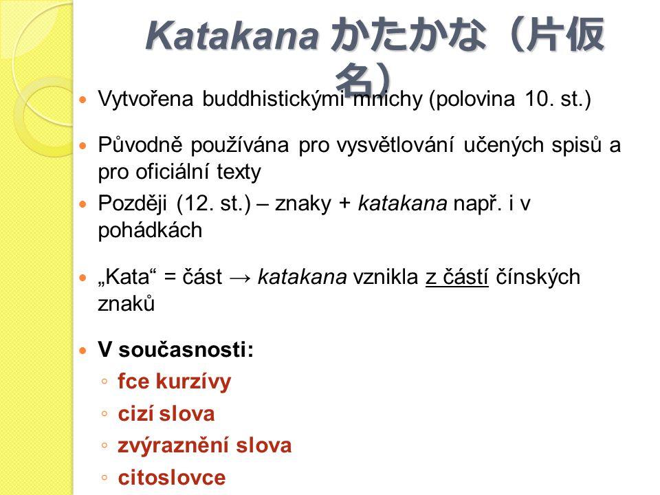 Katakana かたかな(片仮 名) Vytvořena buddhistickými mnichy (polovina 10. st.) Původně používána pro vysvětlování učených spisů a pro oficiální texty Později