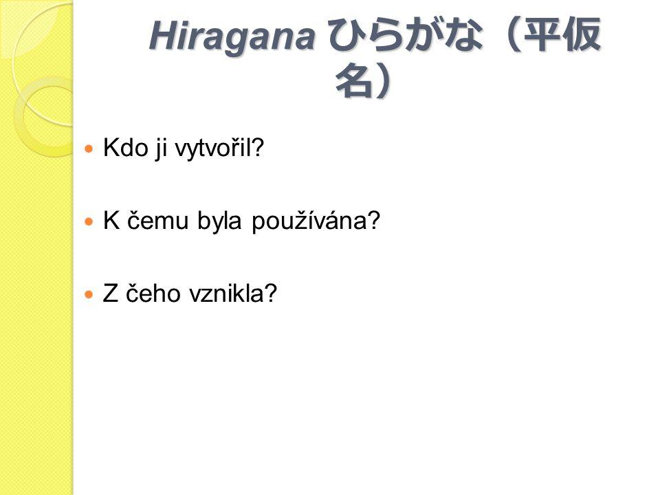 Hiragana ひらがな(平仮 名) Kdo ji vytvořil? K čemu byla používána? Z čeho vznikla?