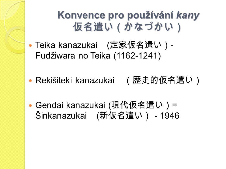 Konvence pro používání kany 仮名遣い(かなづかい) Teika kanazukai ( 定家仮名遣い) - Fudžiwara no Teika (1162-1241) Rekišiteki kanazukai (歴史的仮名遣い) Gendai kanazukai ( 現