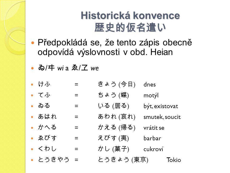Historická konvence 歴史的仮名遣い Předpokládá se, že tento zápis obecně odpovídá výslovnosti v obd. Heian ゐ / ヰ wi a ゑ / ヱ we けふ = きょう ( 今日 )dnes てふ = ちょう (