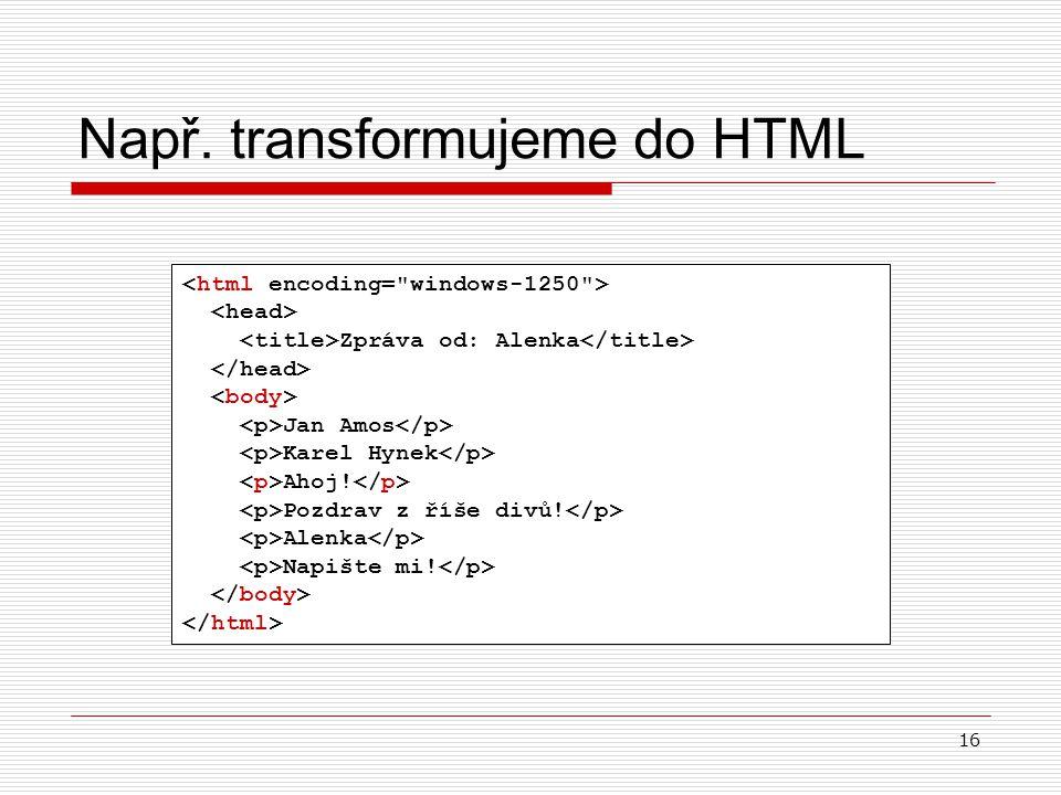 16 Např. transformujeme do HTML Zpráva od: Alenka Jan Amos Karel Hynek Ahoj! Pozdrav z říše divů! Alenka Napište mi!