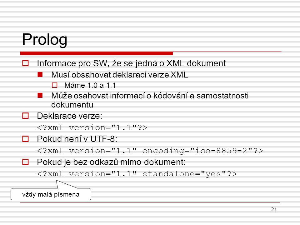 21 Prolog  Informace pro SW, že se jedná o XML dokument Musí obsahovat deklaraci verze XML  Máme 1.0 a 1.1 Může osahovat informací o kódování a samo