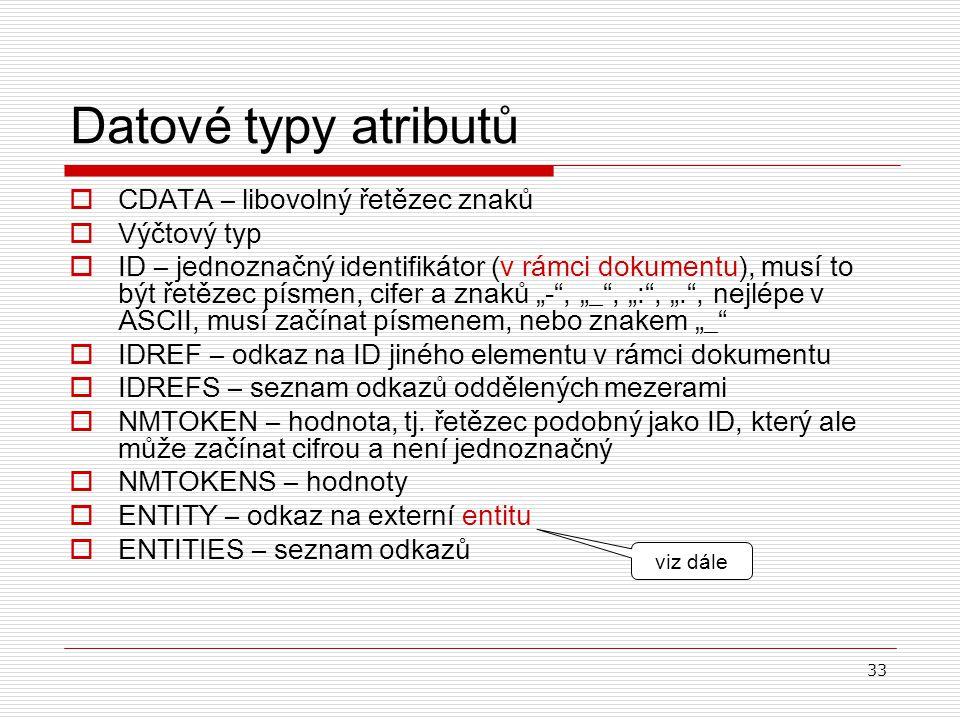 33 Datové typy atributů  CDATA – libovolný řetězec znaků  V ýčtový typ  ID – jednoznačný identifikátor (v rámci dokumentu), musí to být řetězec pís