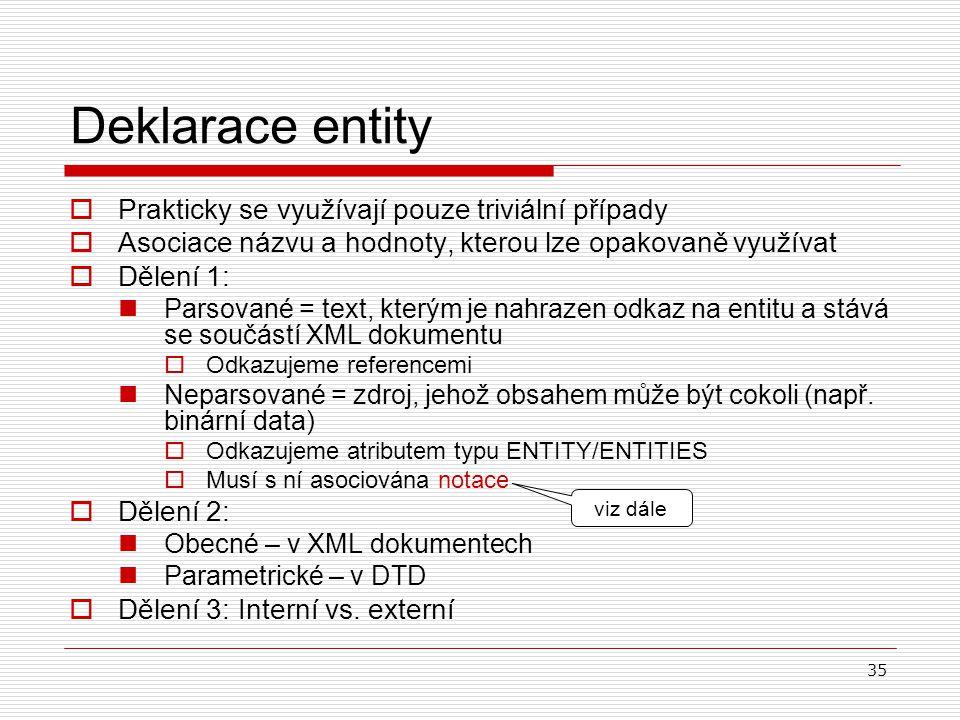 35 Deklarace entity  Prakticky se využívají pouze triviální případy  Asociace názvu a hodnoty, kterou lze opakovaně využívat  Dělení 1: Parsované =