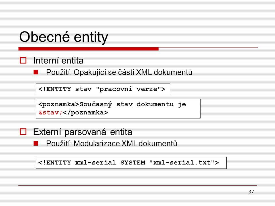 37  Interní entita Použití: Opakující se části XML dokumentů Obecné entity Současný stav dokumentu je &stav;  Externí parsovaná entita Použití: Modu