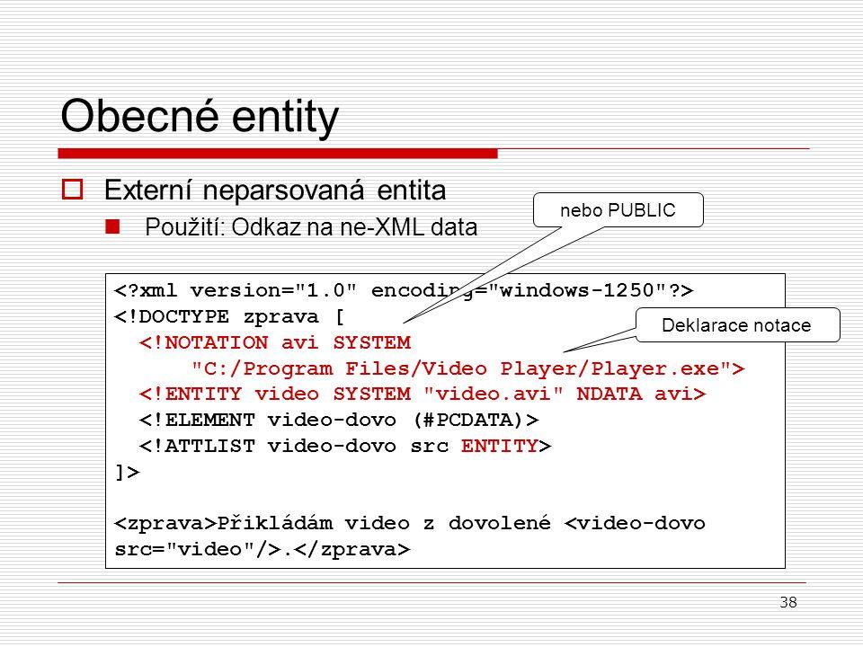 38  Externí neparsovaná entita Použití: Odkaz na ne-XML data Obecné entity <!DOCTYPE zprava [ <!NOTATION avi SYSTEM