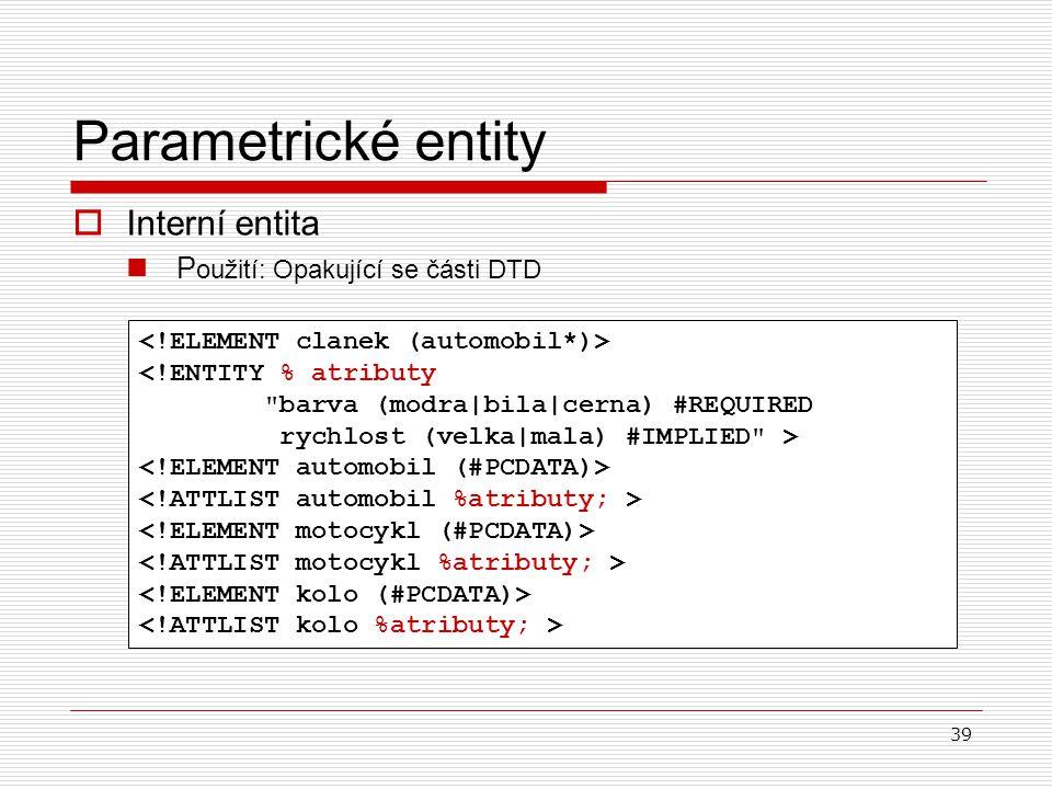 39 Parametrické entity  Interní entita P oužití: Opakující se části DTD <!ENTITY % atributy