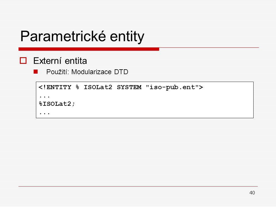 40 Parametrické entity  Externí entita Použití: Modularizace DTD... %ISOLat2;...