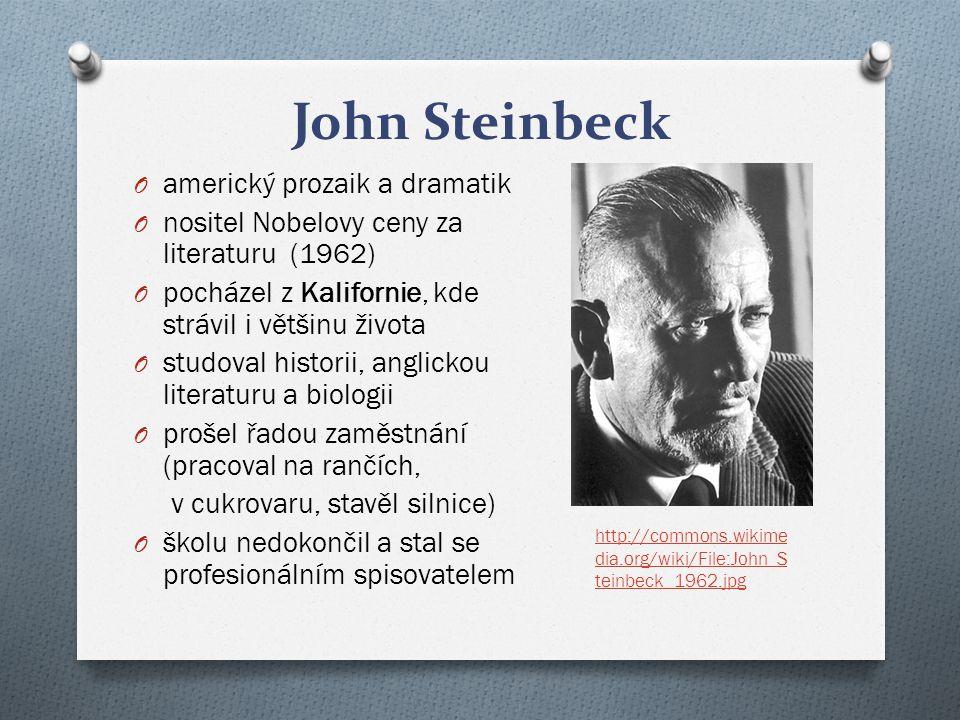 John Steinbeck O americký prozaik a dramatik O nositel Nobelovy ceny za literaturu (1962) O pocházel z Kalifornie, kde strávil i většinu života O studoval historii, anglickou literaturu a biologii O prošel řadou zaměstnání (pracoval na rančích, v cukrovaru, stavěl silnice) O školu nedokončil a stal se profesionálním spisovatelem http://commons.wikime dia.org/wiki/File:John_S teinbeck_1962.jpg