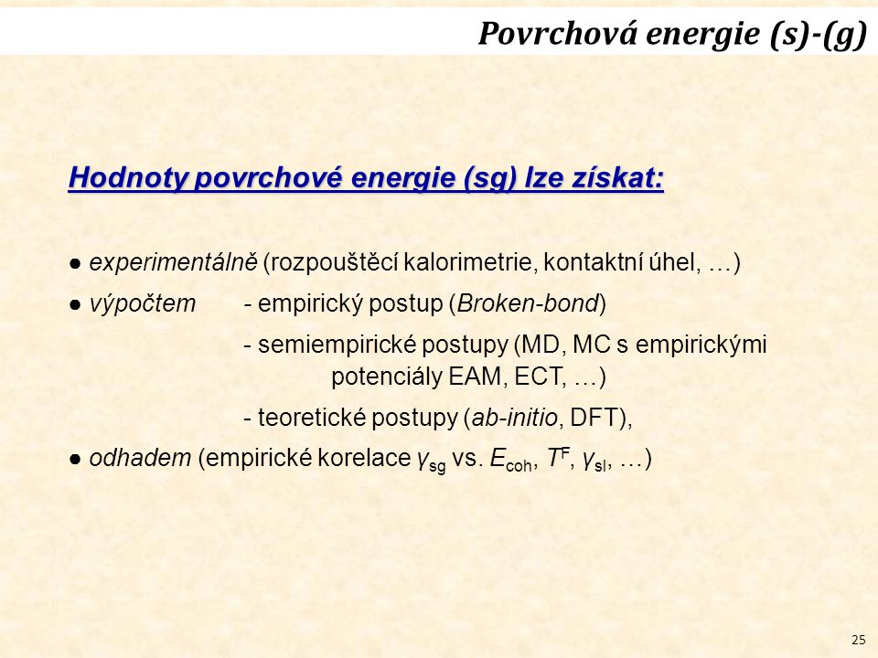 25 Povrchová energie (s)-(g) Hodnoty povrchové energie (sg) lze získat: ● experimentálně (rozpouštěcí kalorimetrie, kontaktní úhel, …) ● výpočtem- empirický postup (Broken-bond) - semiempirické postupy (MD, MC s empirickými potenciály EAM, ECT, …) - teoretické postupy (ab-initio, DFT), ● odhadem (empirické korelace γ sg vs.