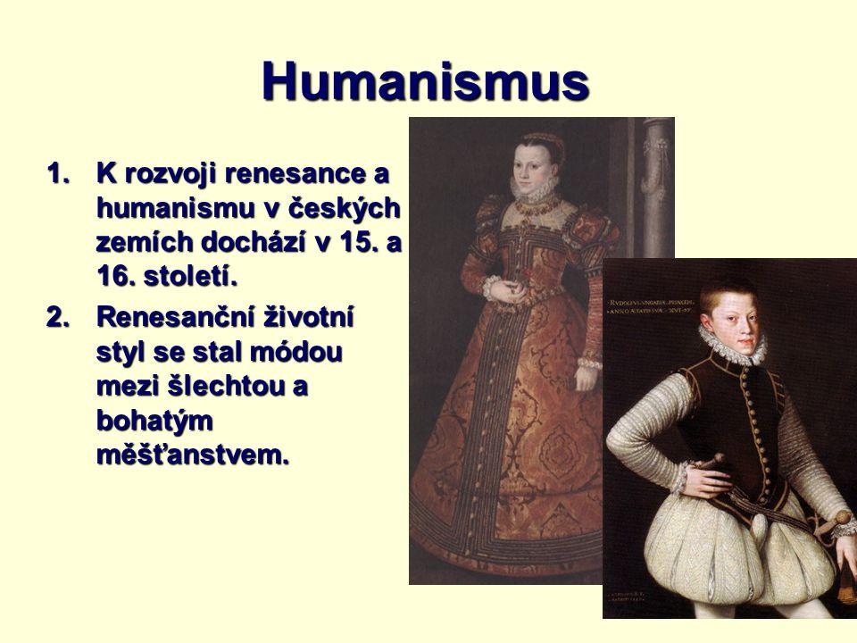 Humanismus 1.K rozvoji renesance a humanismu v českých zemích dochází v 15. a 16. století. 2.Renesanční životní styl se stal módou mezi šlechtou a boh