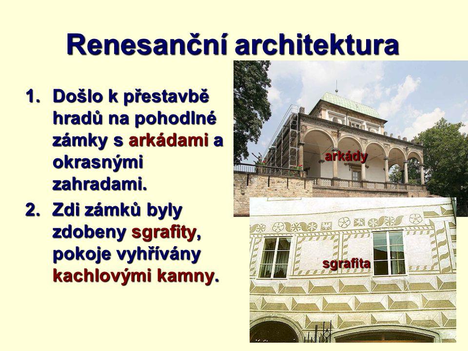 Renesanční architektura 1.Došlo k přestavbě hradů na pohodlné zámky s arkádami a okrasnými zahradami. 2.Zdi zámků byly zdobeny sgrafity, pokoje vyhřív