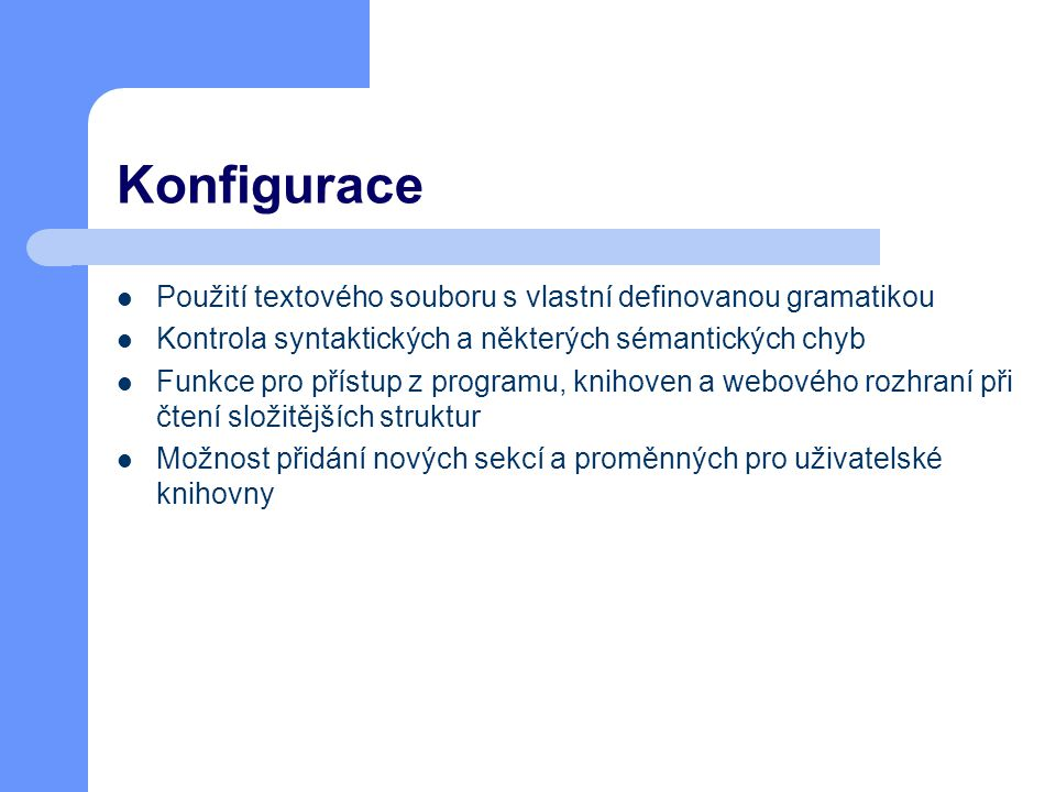 Konfigurace Použití textového souboru s vlastní definovanou gramatikou Kontrola syntaktických a některých sémantických chyb Funkce pro přístup z programu, knihoven a webového rozhraní při čtení složitějších struktur Možnost přidání nových sekcí a proměnných pro uživatelské knihovny