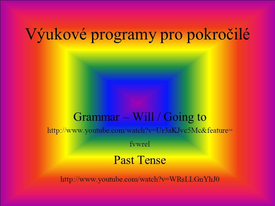 Výukové programy pro pokročilé Grammar – Will / Going to http://www.youtube.com/watch?v=Ur3aKJvc5Mc&feature= fvwrel Past Tense http://www.youtube.com/