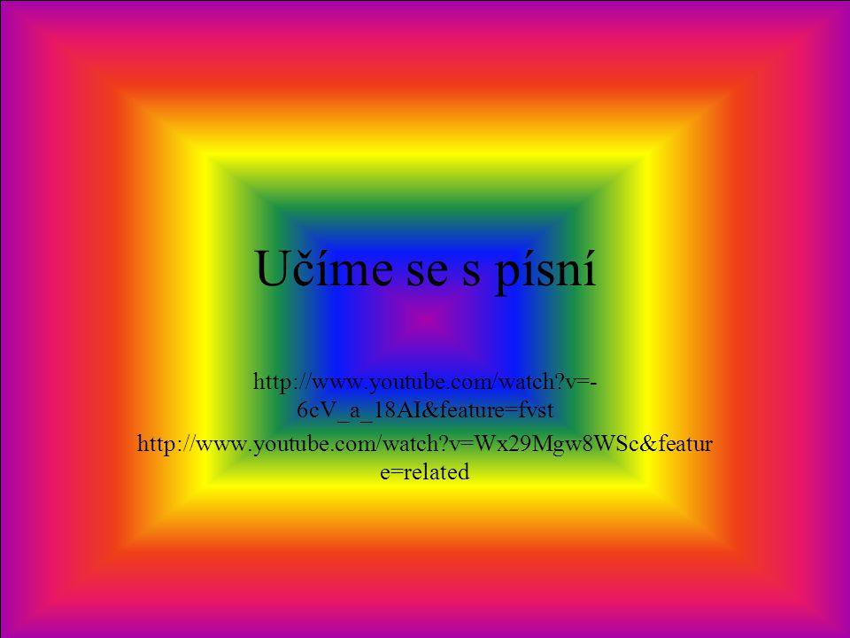Učíme se s písní http://www.youtube.com/watch?v=- 6cV_a_18AI&feature=fvst http://www.youtube.com/watch?v=Wx29Mgw8WSc&featur e=related