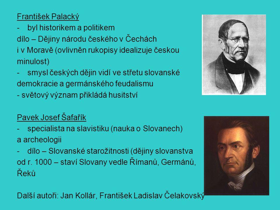 František Palacký -byl historikem a politikem dílo – Dějiny národu českého v Čechách i v Moravě (ovlivněn rukopisy idealizuje českou minulost) -smysl