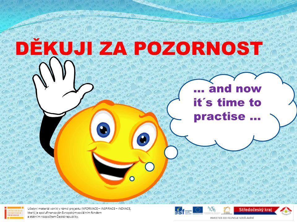 DĚKUJI ZA POZORNOST … and now it´s time to practise … Učební materiál vznikl v rámci projektu INFORMACE – INSPIRACE – INOVACE, který je spolufinancován Evropským sociálním fondem a státním rozpočtem České republiky.