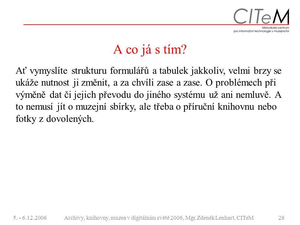 5. - 6.12.2006Archivy, knihovny, muzea v digitálním světě 2006, Mgr.Zdeněk Lenhart, CITeM26 A co já s tím? Ať vymyslíte strukturu formulářů a tabulek