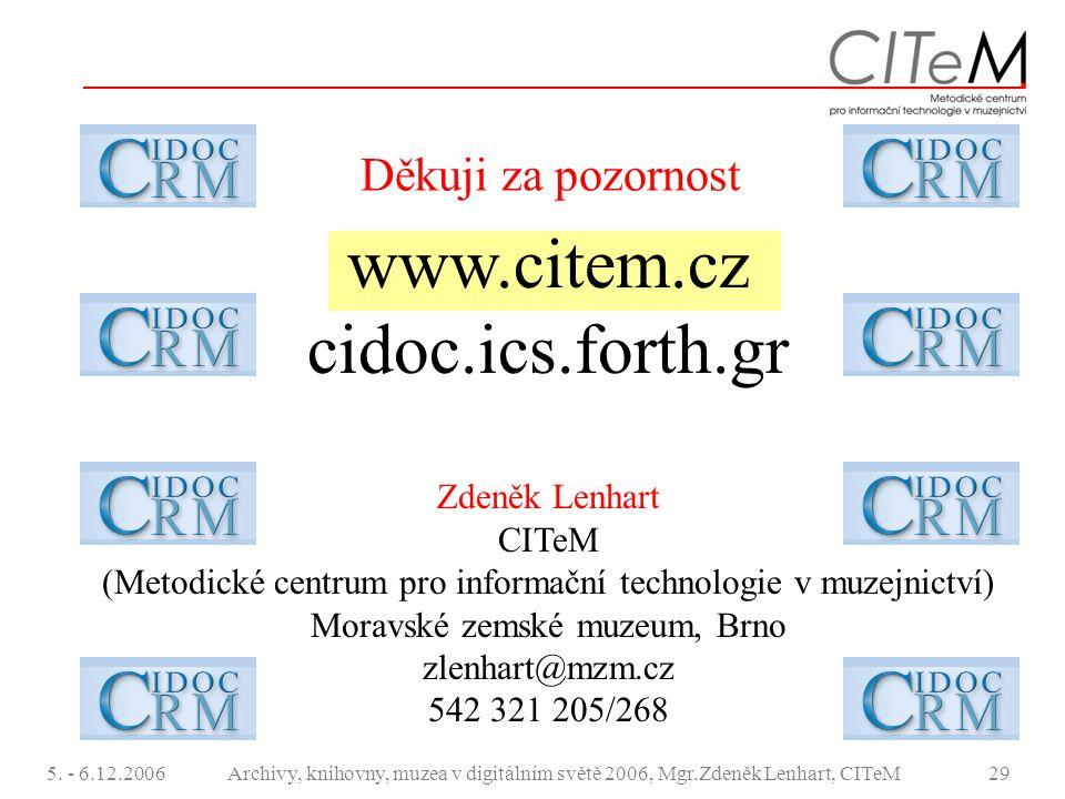 5. - 6.12.2006Archivy, knihovny, muzea v digitálním světě 2006, Mgr.Zdeněk Lenhart, CITeM29 Děkuji za pozornost www.citem.cz cidoc.ics.forth.gr Zdeněk