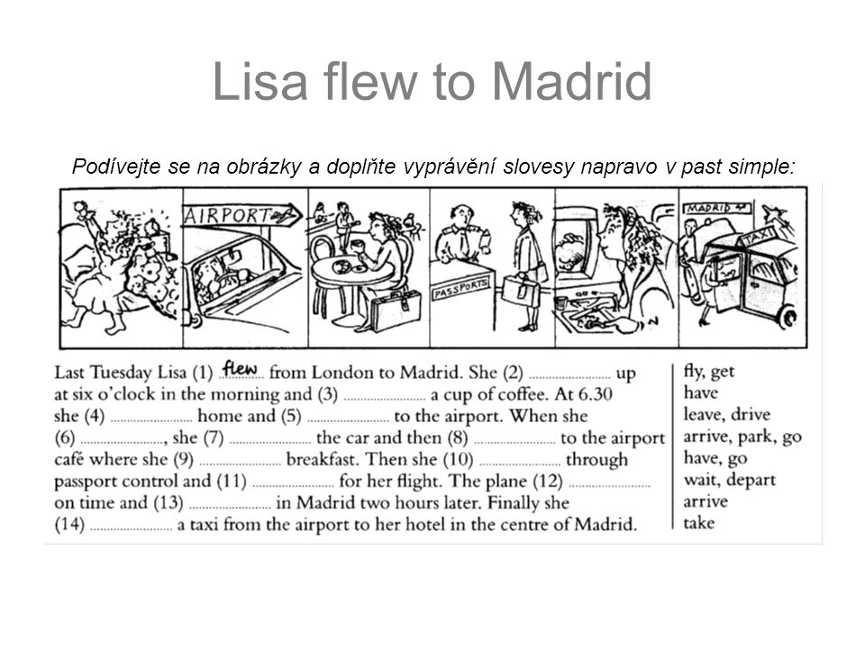 Lisa flew to Madrid – řešení Podívejte se na obrázky a doplňte vyprávění slovesy napravo v past simple: had leftdrove arrived parked went hadwent waiteddeparted arrived took got