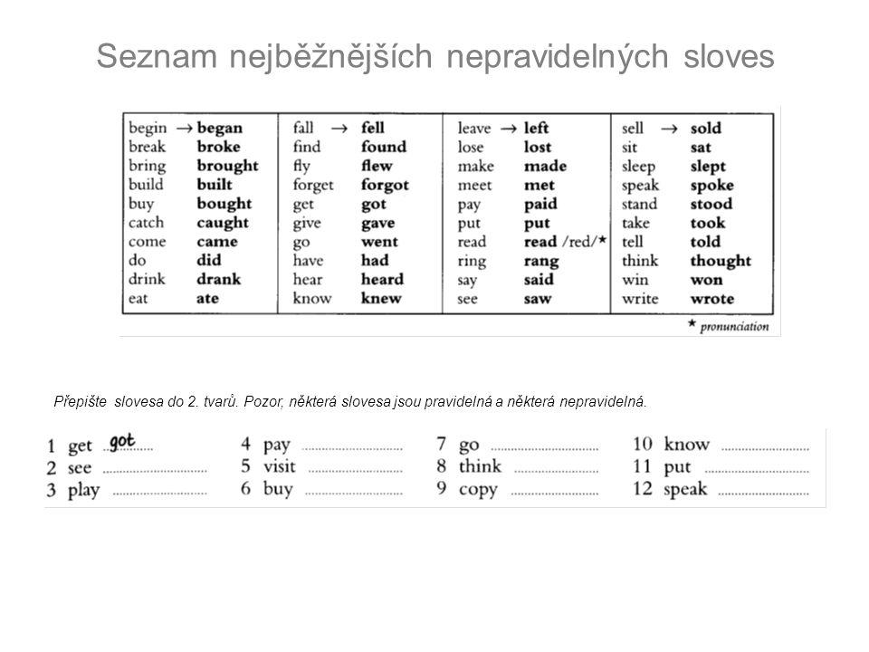 Seznam nejběžnějších nepravidelných sloves Přepište slovesa do 2. tvarů. Pozor, některá slovesa jsou pravidelná a některá nepravidelná.