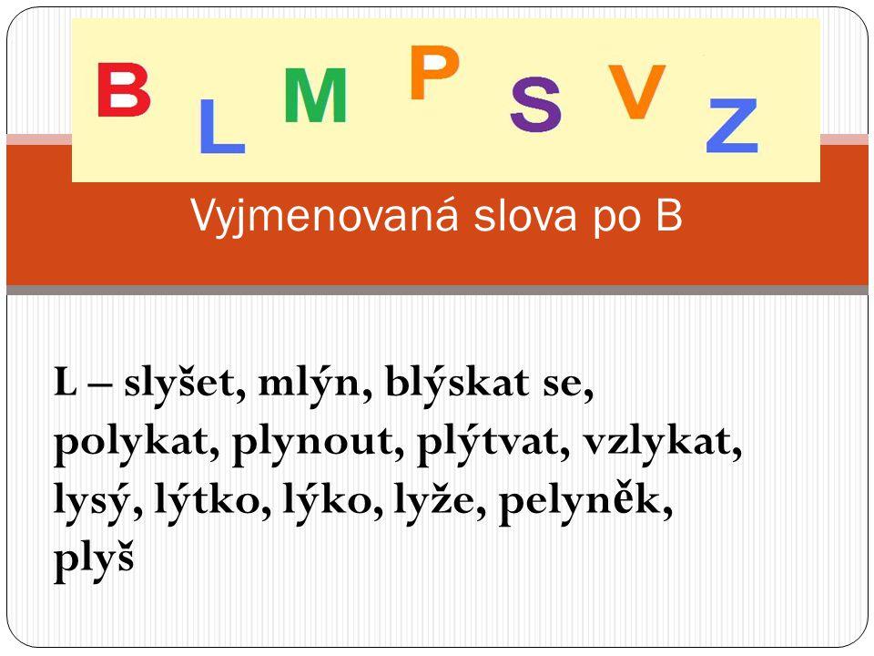 L – slyšet, mlýn, blýskat se, polykat, plynout, plýtvat, vzlykat, lysý, lýtko, lýko, lyže, pelyn ě k, plyš Vyjmenovaná slova po B