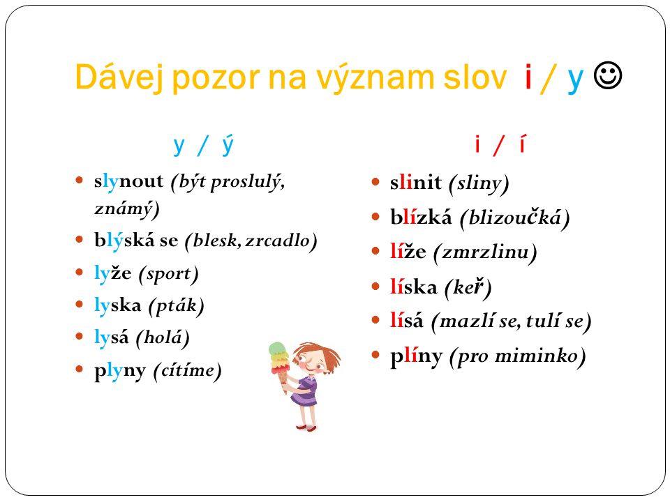 Dávej pozor na význam slov i / y y / ýi / í slynout (být proslulý, známý) blýská se (blesk, zrcadlo) lyže (sport) lyska (pták) lysá (holá) plyny (cítí