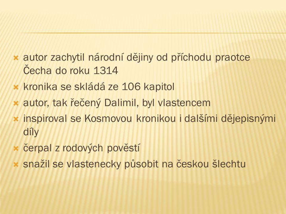  autor zachytil národní dějiny od příchodu praotce Čecha do roku 1314  kronika se skládá ze 106 kapitol  autor, tak řečený Dalimil, byl vlastencem  inspiroval se Kosmovou kronikou i dalšími dějepisnými díly  čerpal z rodových pověstí  snažil se vlastenecky působit na českou šlechtu