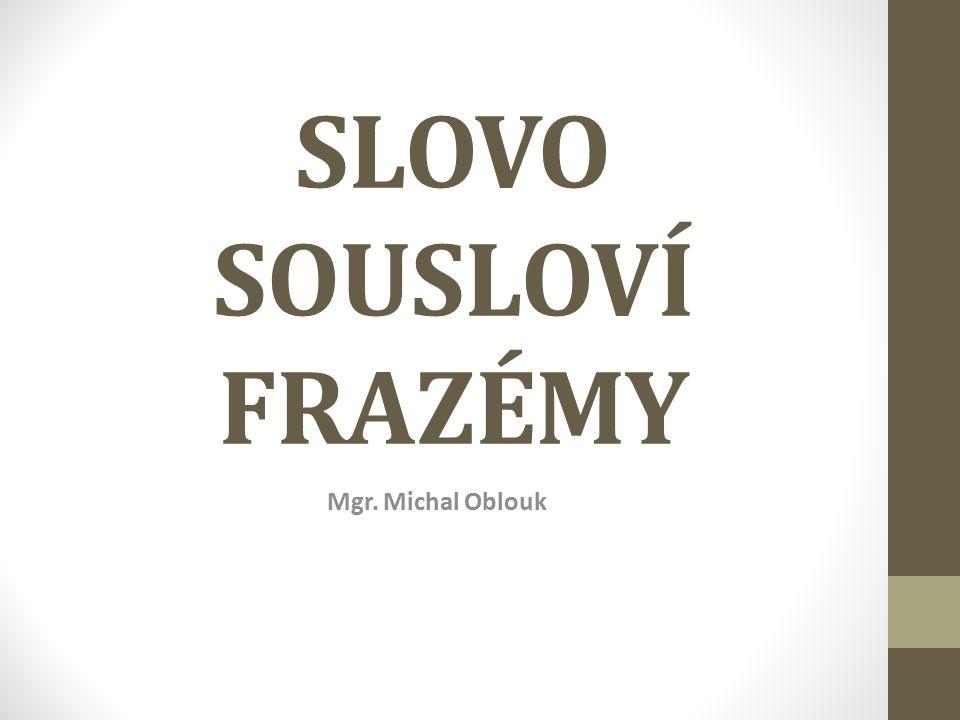 SLOVO SOUSLOVÍ FRAZÉMY Mgr. Michal Oblouk