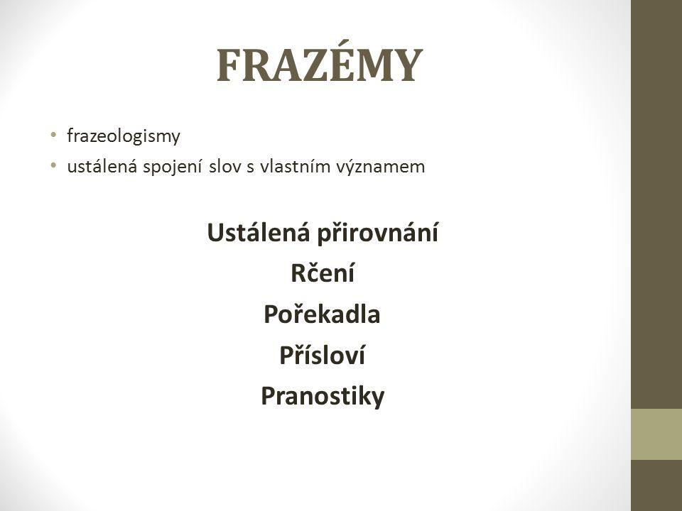 FRAZÉMY frazeologismy ustálená spojení slov s vlastním významem Ustálená přirovnání Rčení Pořekadla Přísloví Pranostiky