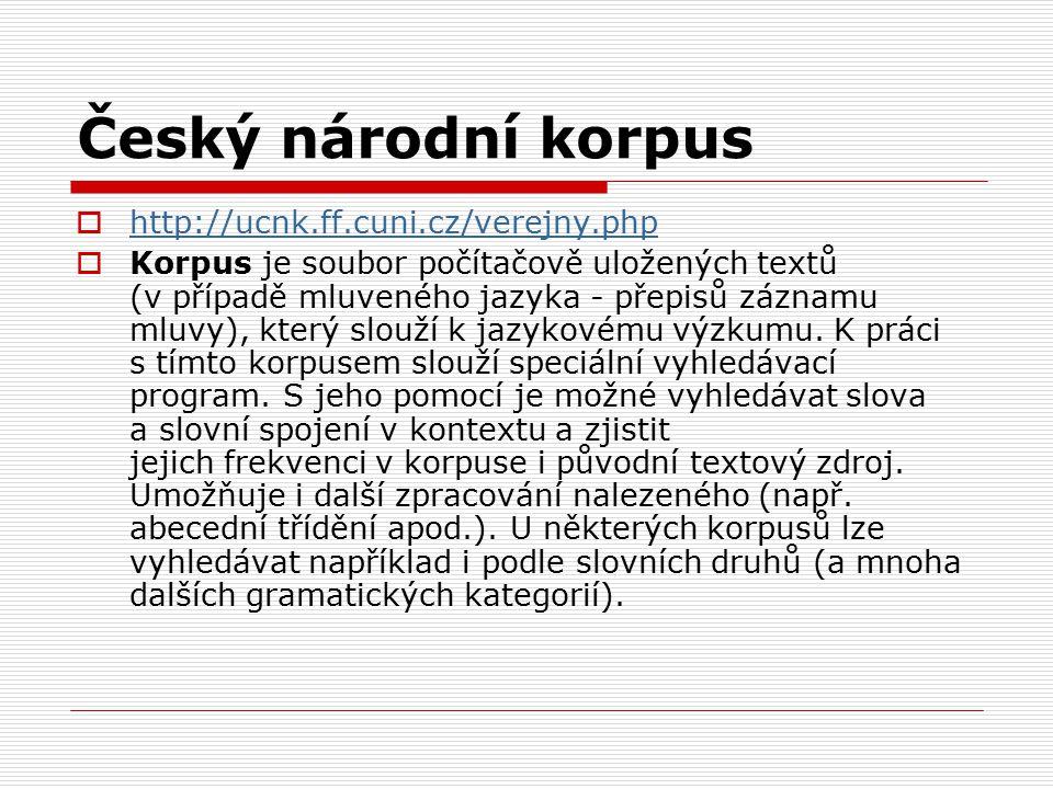 Český národní korpus  http://ucnk.ff.cuni.cz/verejny.php http://ucnk.ff.cuni.cz/verejny.php  Korpus je soubor počítačově uložených textů (v případě mluveného jazyka - přepisů záznamu mluvy), který slouží k jazykovému výzkumu.