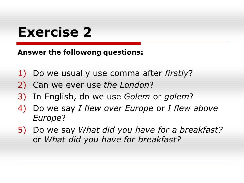 Exercise 2 Answer the followong questions: 1)Do we usually use comma after firstly.