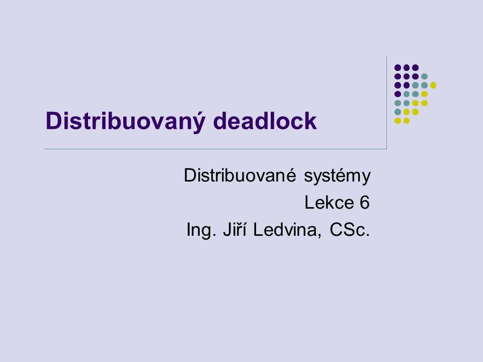 Distribuovaný deadlock Distribuované systémy Lekce 6 Ing. Jiří Ledvina, CSc.