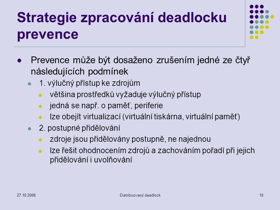 27.10.2008Distribuovaný deadlock10 Strategie zpracování deadlocku prevence Prevence může být dosaženo zrušením jedné ze čtyř následujících podmínek 1.