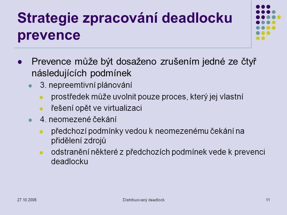 27.10.2008Distribuovaný deadlock11 Strategie zpracování deadlocku prevence Prevence může být dosaženo zrušením jedné ze čtyř následujících podmínek 3.