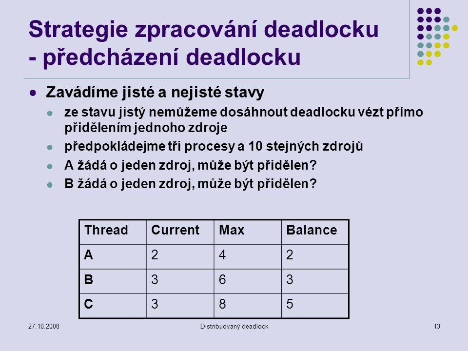 27.10.2008Distribuovaný deadlock13 Strategie zpracování deadlocku - předcházení deadlocku Zavádíme jisté a nejisté stavy ze stavu jistý nemůžeme dosáhnout deadlocku vézt přímo přidělením jednoho zdroje předpokládejme tři procesy a 10 stejných zdrojů A žádá o jeden zdroj, může být přidělen.