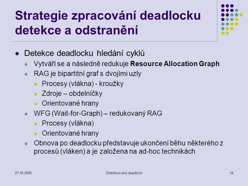 27.10.2008Distribuovaný deadlock14 Strategie zpracování deadlocku detekce a odstranění Detekce deadlocku hledání cyklů Vytváří se a následně redukuje Resource Allocation Graph RAG je bipartitní graf s dvojími uzly Procesy (vlákna) - kroužky Zdroje – obdelníčky Orientované hrany WFG (Wait-for-Graph) – redukovaný RAG Procesy (vlákna) Orientované hrany Obnova po deadlocku představuje ukončení běhu některého z procesů (vláken) a je založena na ad-hoc technikách