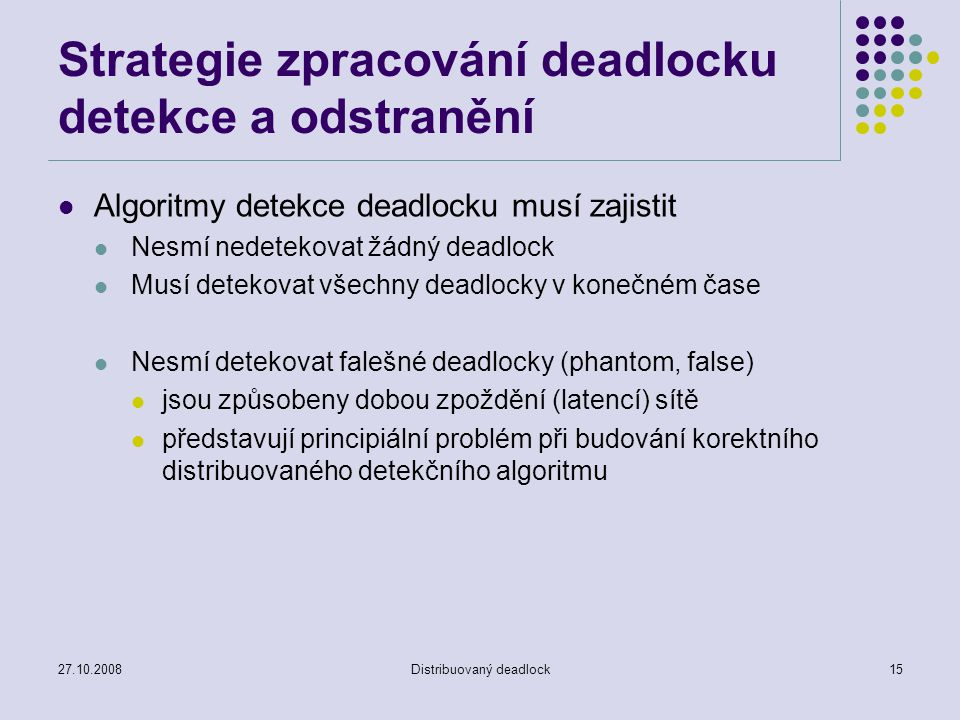27.10.2008Distribuovaný deadlock15 Strategie zpracování deadlocku detekce a odstranění Algoritmy detekce deadlocku musí zajistit Nesmí nedetekovat žádný deadlock Musí detekovat všechny deadlocky v konečném čase Nesmí detekovat falešné deadlocky (phantom, false) jsou způsobeny dobou zpoždění (latencí) sítě představují principiální problém při budování korektního distribuovaného detekčního algoritmu
