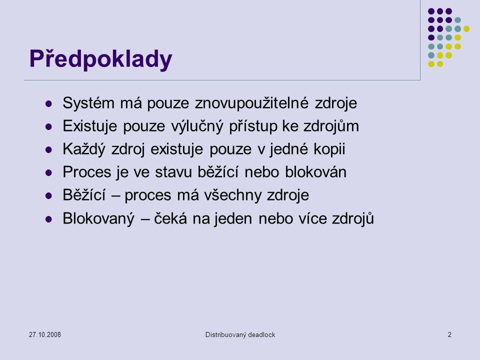 27.10.2008Distribuovaný deadlock2 Předpoklady Systém má pouze znovupoužitelné zdroje Existuje pouze výlučný přístup ke zdrojům Každý zdroj existuje pouze v jedné kopii Proces je ve stavu běžící nebo blokován Běžící – proces má všechny zdroje Blokovaný – čeká na jeden nebo více zdrojů