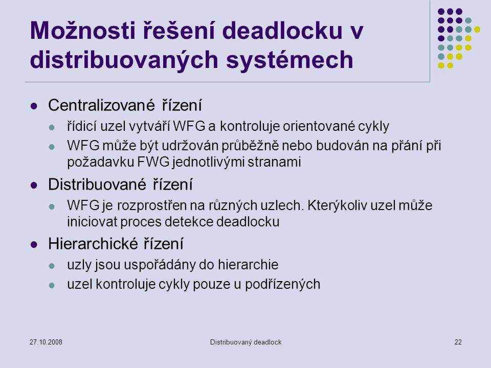 27.10.2008Distribuovaný deadlock22 Možnosti řešení deadlocku v distribuovaných systémech Centralizované řízení řídicí uzel vytváří WFG a kontroluje or