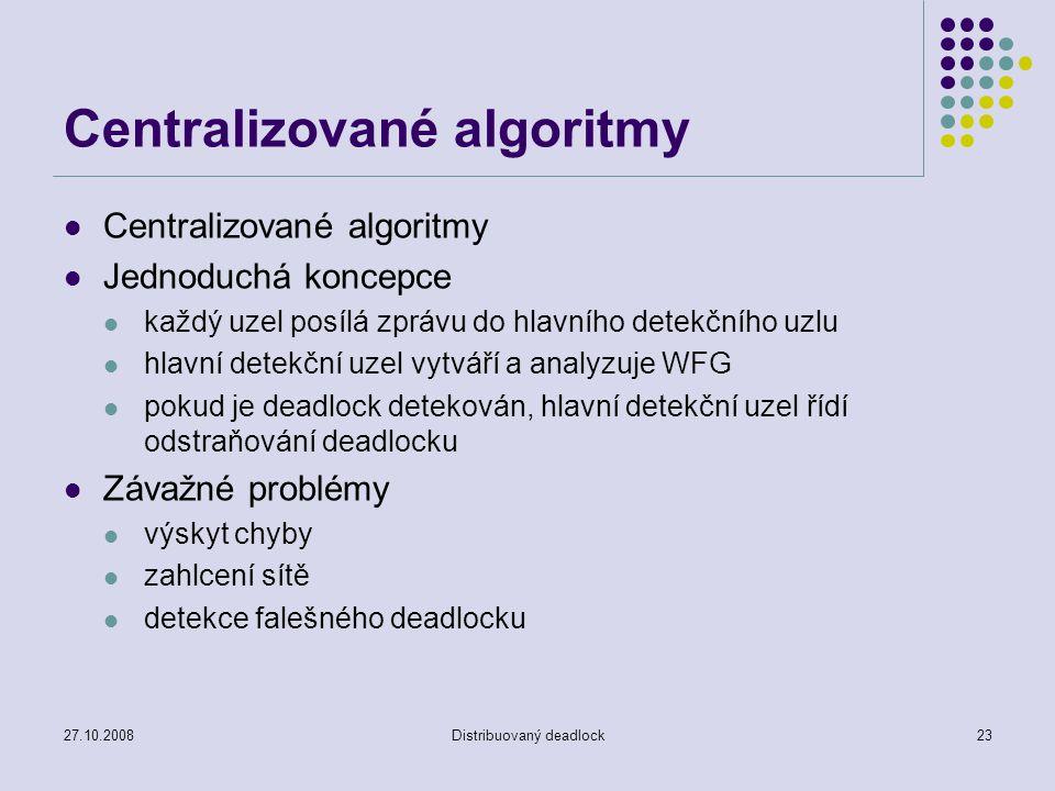 27.10.2008Distribuovaný deadlock23 Centralizované algoritmy Jednoduchá koncepce každý uzel posílá zprávu do hlavního detekčního uzlu hlavní detekční uzel vytváří a analyzuje WFG pokud je deadlock detekován, hlavní detekční uzel řídí odstraňování deadlocku Závažné problémy výskyt chyby zahlcení sítě detekce falešného deadlocku