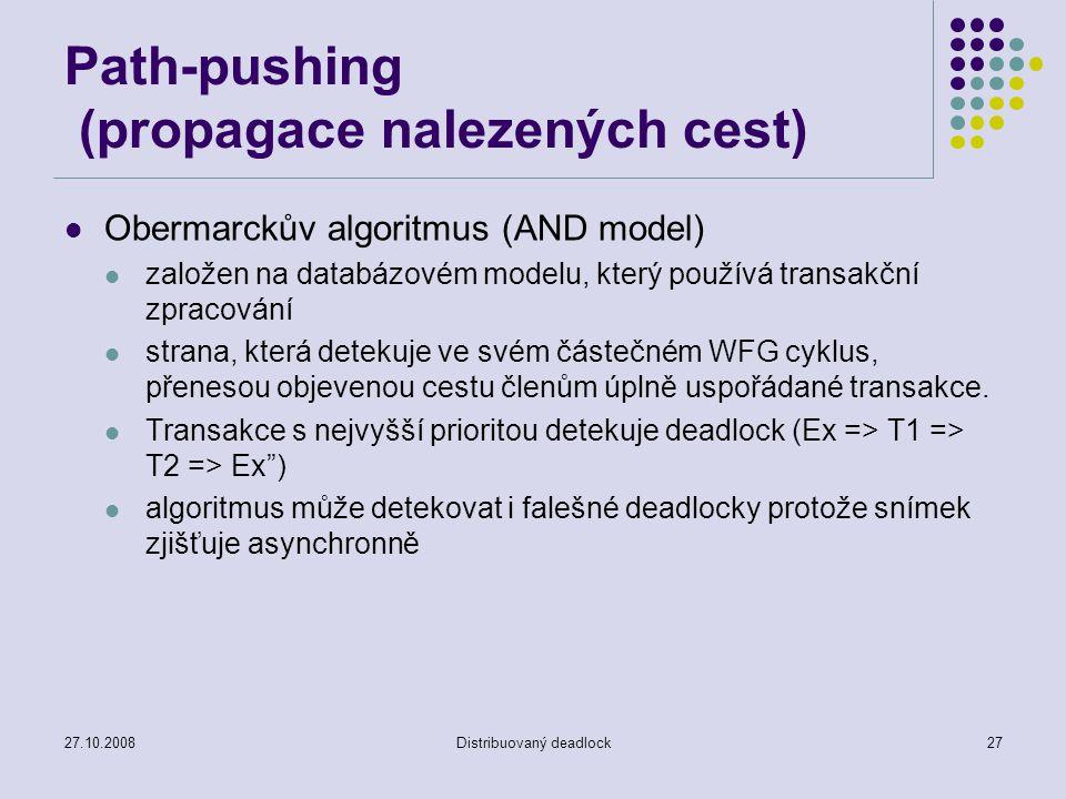 27.10.2008Distribuovaný deadlock27 Path-pushing (propagace nalezených cest) Obermarckův algoritmus (AND model) založen na databázovém modelu, který po