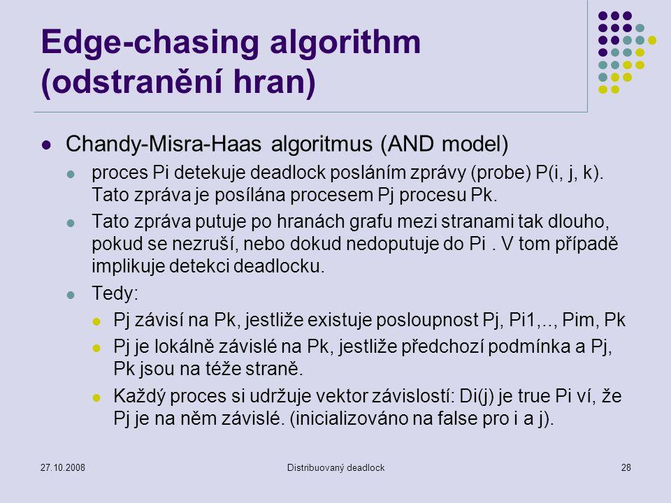 27.10.2008Distribuovaný deadlock28 Edge-chasing algorithm (odstranění hran) Chandy-Misra-Haas algoritmus (AND model) proces Pi detekuje deadlock posláním zprávy (probe) P(i, j, k).
