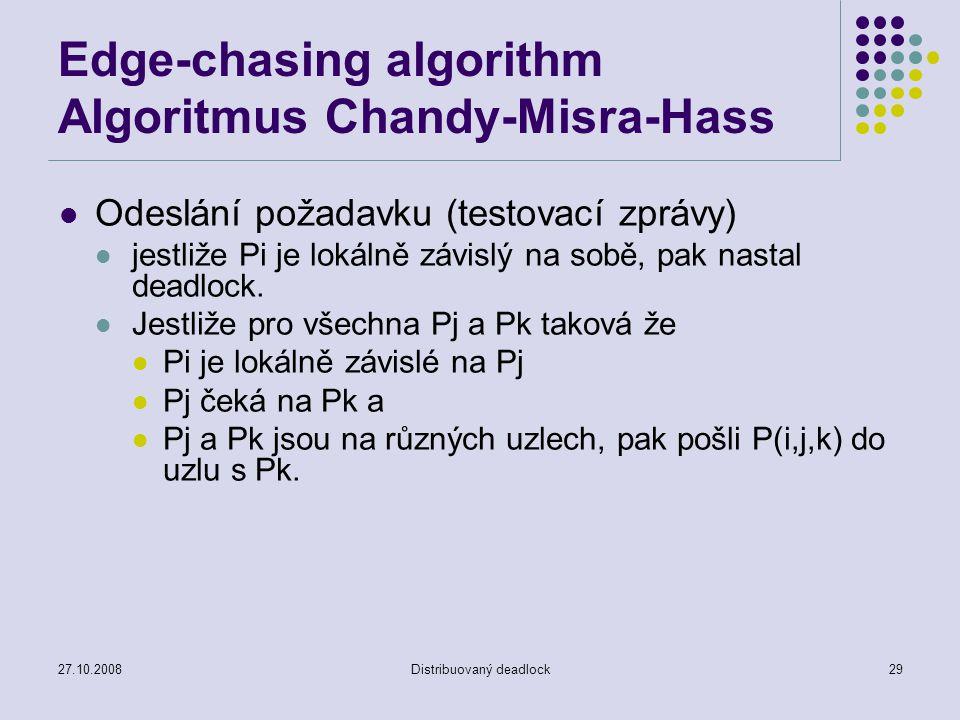 27.10.2008Distribuovaný deadlock29 Edge-chasing algorithm Algoritmus Chandy-Misra-Hass Odeslání požadavku (testovací zprávy) jestliže Pi je lokálně zá