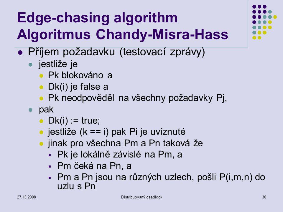 27.10.2008Distribuovaný deadlock30 Edge-chasing algorithm Algoritmus Chandy-Misra-Hass Příjem požadavku (testovací zprávy) jestliže je Pk blokováno a Dk(i) je false a Pk neodpověděl na všechny požadavky Pj, pak Dk(i) := true; jestliže (k == i) pak Pi je uvíznuté jinak pro všechna Pm a Pn taková že  Pk je lokálně závislé na Pm, a  Pm čeká na Pn, a  Pm a Pn jsou na různých uzlech, pošli P(i,m,n) do uzlu s Pn