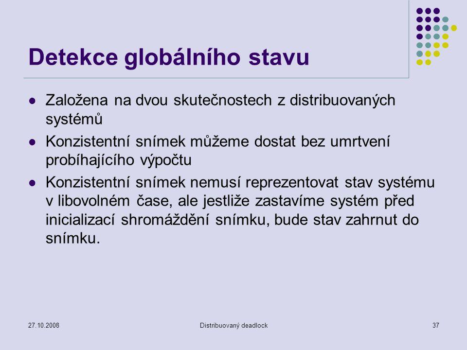 27.10.2008Distribuovaný deadlock37 Detekce globálního stavu Založena na dvou skutečnostech z distribuovaných systémů Konzistentní snímek můžeme dostat