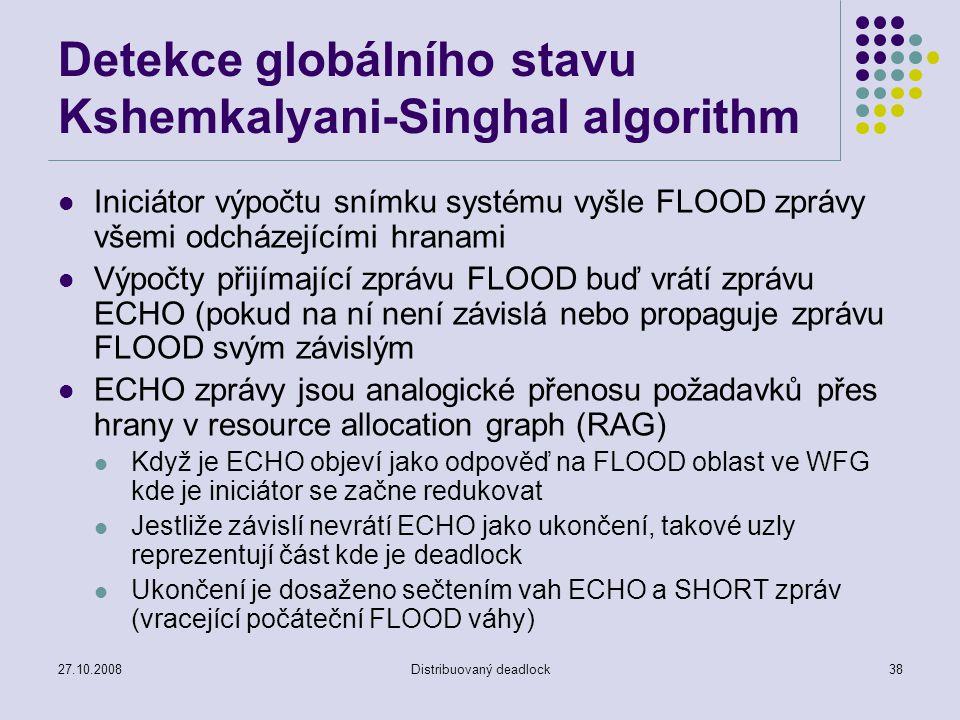 27.10.2008Distribuovaný deadlock38 Detekce globálního stavu Kshemkalyani-Singhal algorithm Iniciátor výpočtu snímku systému vyšle FLOOD zprávy všemi odcházejícími hranami Výpočty přijímající zprávu FLOOD buď vrátí zprávu ECHO (pokud na ní není závislá nebo propaguje zprávu FLOOD svým závislým ECHO zprávy jsou analogické přenosu požadavků přes hrany v resource allocation graph (RAG) Když je ECHO objeví jako odpověď na FLOOD oblast ve WFG kde je iniciátor se začne redukovat Jestliže závislí nevrátí ECHO jako ukončení, takové uzly reprezentují část kde je deadlock Ukončení je dosaženo sečtením vah ECHO a SHORT zpráv (vracející počáteční FLOOD váhy)